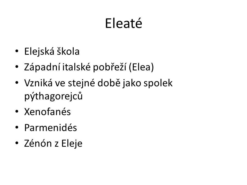 Eleaté Elejská škola Západní italské pobřeží (Elea) Vzniká ve stejné době jako spolek pýthagorejců Xenofanés Parmenidés Zénón z Eleje