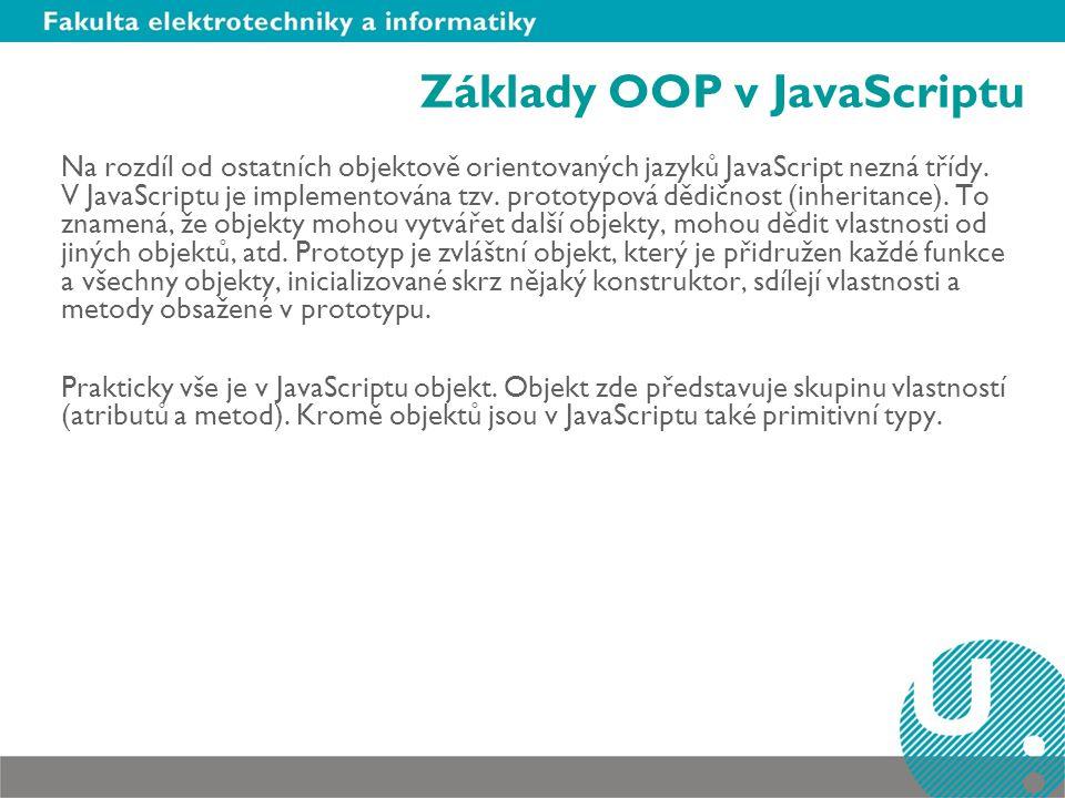 Základy OOP v JavaScriptu Na rozdíl od ostatních objektově orientovaných jazyků JavaScript nezná třídy. V JavaScriptu je implementována tzv. prototypo
