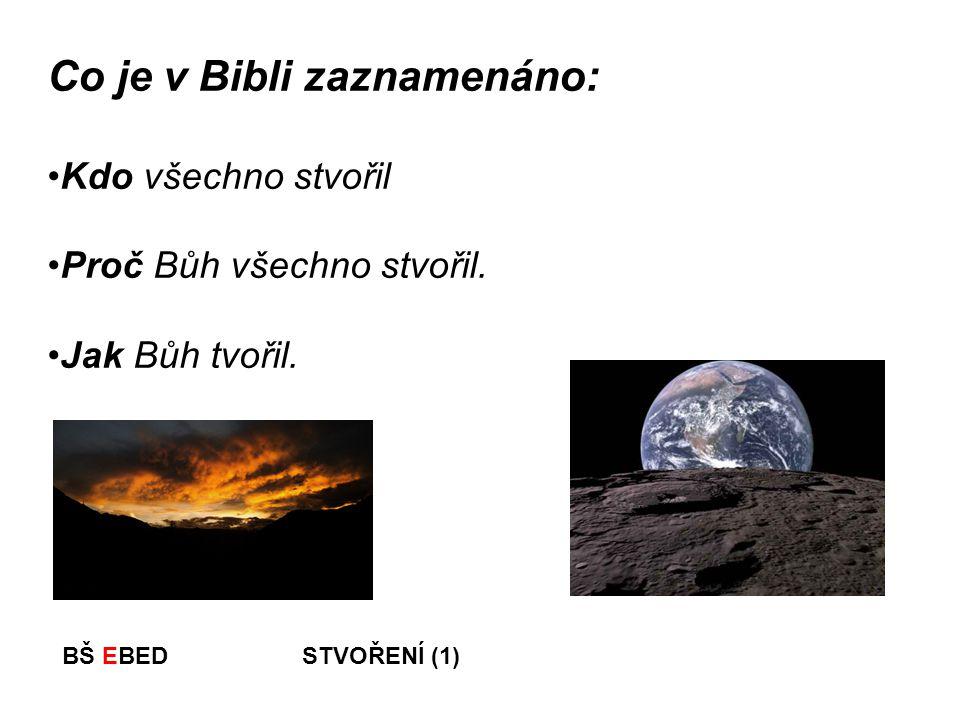 BŠ EBED STVOŘENÍ (1) Co je v Bibli zaznamenáno: Kdo všechno stvořil Proč Bůh všechno stvořil. Jak Bůh tvořil.