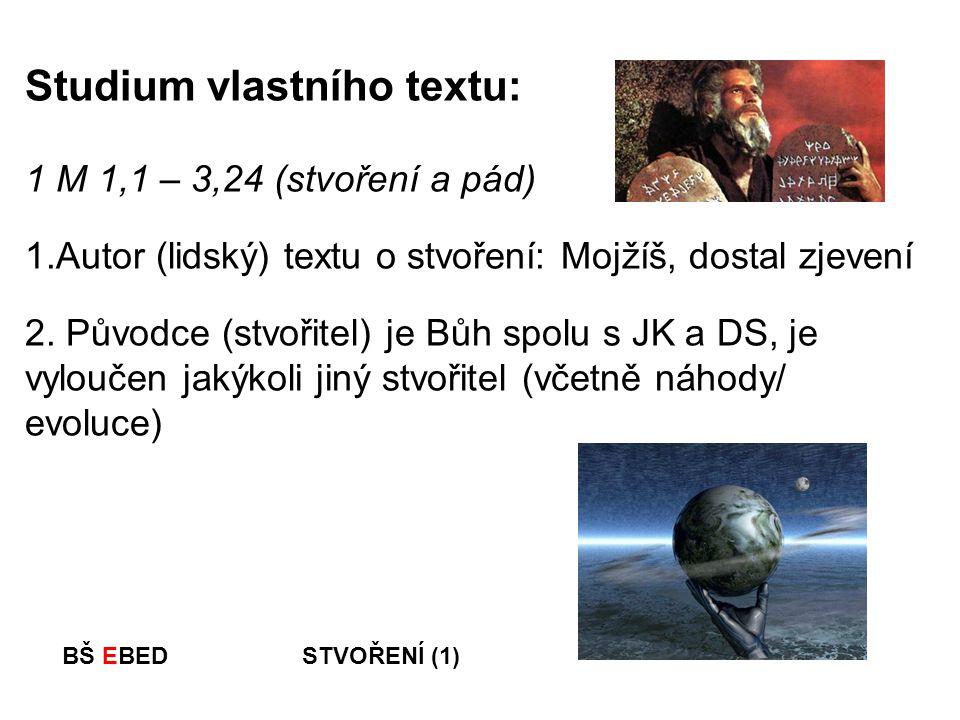 BŠ EBED STVOŘENÍ (1) Studium vlastního textu: 1 M 1,1 – 3,24 (stvoření a pád) 1.Autor (lidský) textu o stvoření: Mojžíš, dostal zjevení 2. Původce (st