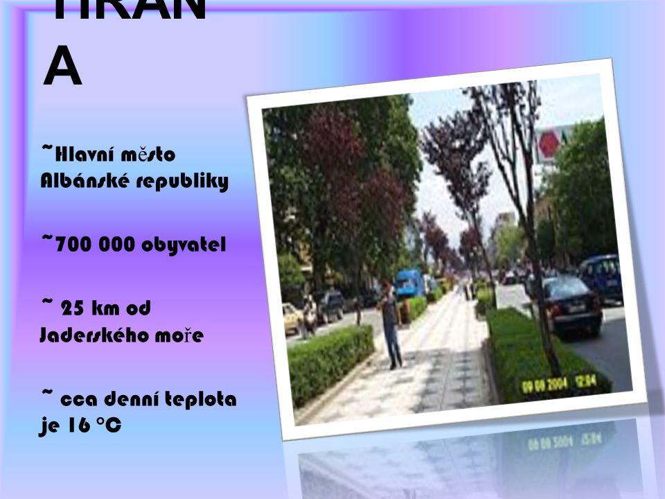 TIRAN A ~Hlavní m ě sto Albánské republiky ~700 000 obyvatel ~ 25 km od Jaderského mo ř e ~ cca denní teplota je 16 °C