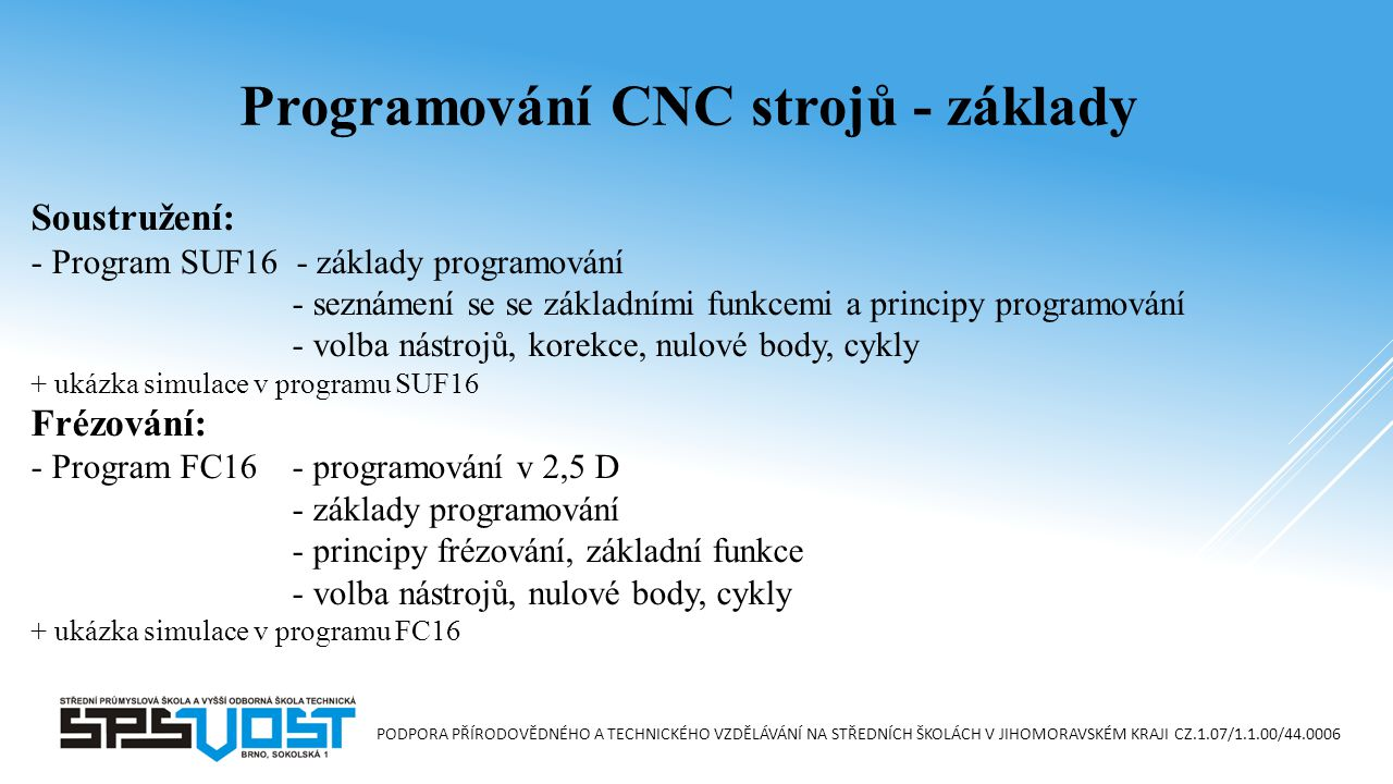 PODPORA PŘÍRODOVĚDNÉHO A TECHNICKÉHO VZDĚLÁVÁNÍ NA STŘEDNÍCH ŠKOLÁCH V JIHOMORAVSKÉM KRAJI CZ.1.07/1.1.00/44.0006 Soustružení: - Program SUF16 - základy programování - seznámení se se základními funkcemi a principy programování - volba nástrojů, korekce, nulové body, cykly + ukázka simulace v programu SUF16 Frézování: - Program FC16- programování v 2,5 D - základy programování - principy frézování, základní funkce - volba nástrojů, nulové body, cykly + ukázka simulace v programu FC16 Programování CNC strojů - základy