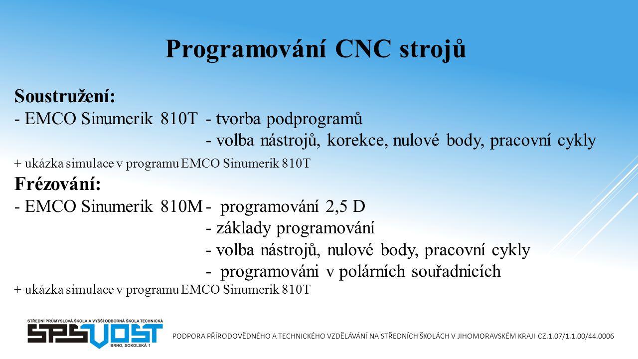 PODPORA PŘÍRODOVĚDNÉHO A TECHNICKÉHO VZDĚLÁVÁNÍ NA STŘEDNÍCH ŠKOLÁCH V JIHOMORAVSKÉM KRAJI CZ.1.07/1.1.00/44.0006 Soustružení: - EMCO Sinumerik 810T- tvorba podprogramů - volba nástrojů, korekce, nulové body, pracovní cykly + ukázka simulace v programu EMCO Sinumerik 810T Frézování: - EMCO Sinumerik 810M- programování 2,5 D - základy programování - volba nástrojů, nulové body, pracovní cykly - programováni v polárních souřadnicích + ukázka simulace v programu EMCO Sinumerik 810T Programování CNC strojů