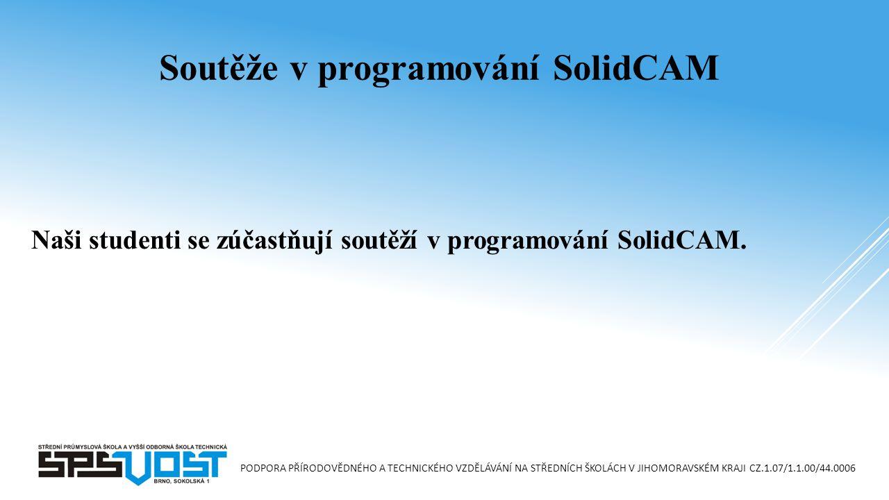 PODPORA PŘÍRODOVĚDNÉHO A TECHNICKÉHO VZDĚLÁVÁNÍ NA STŘEDNÍCH ŠKOLÁCH V JIHOMORAVSKÉM KRAJI CZ.1.07/1.1.00/44.0006 Naši studenti se zúčastňují soutěží v programování SolidCAM.