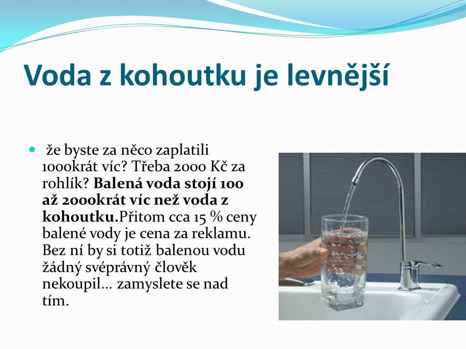 Voda z kohoutku je levnější že byste za něco zaplatili 1000krát víc.