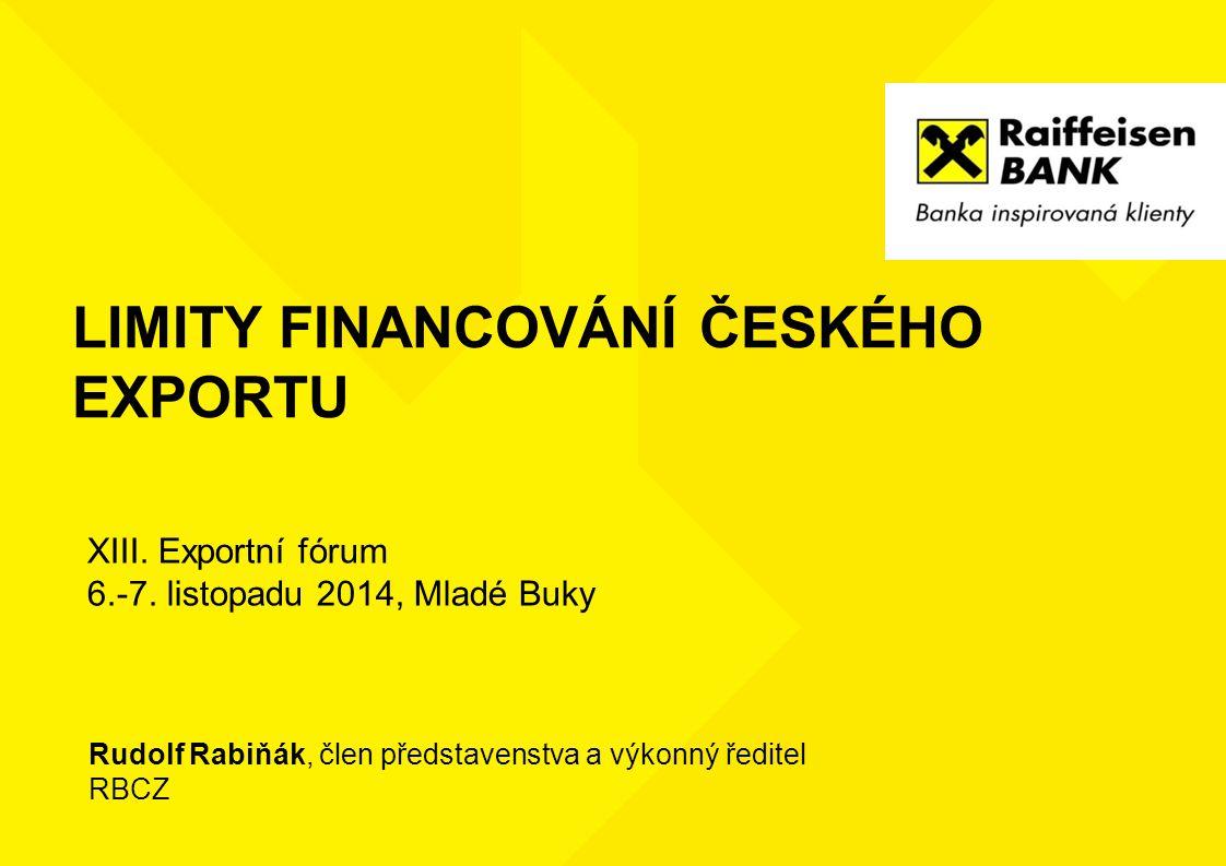 LIMITY FINANCOVÁNÍ ČESKÉHO EXPORTU Rudolf Rabiňák, člen představenstva a výkonný ředitel RBCZ XIII. Exportní fórum 6.-7. listopadu 2014, Mladé Buky