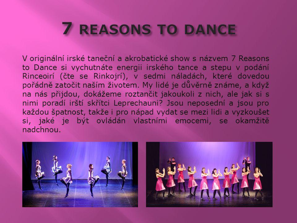 V originální irské taneční a akrobatické show s názvem 7 Reasons to Dance si vychutnáte energii irského tance a stepu v podání Rinceoirí (čte se Rinkojrí), v sedmi náladách, které dovedou pořádně zatočit naším životem.