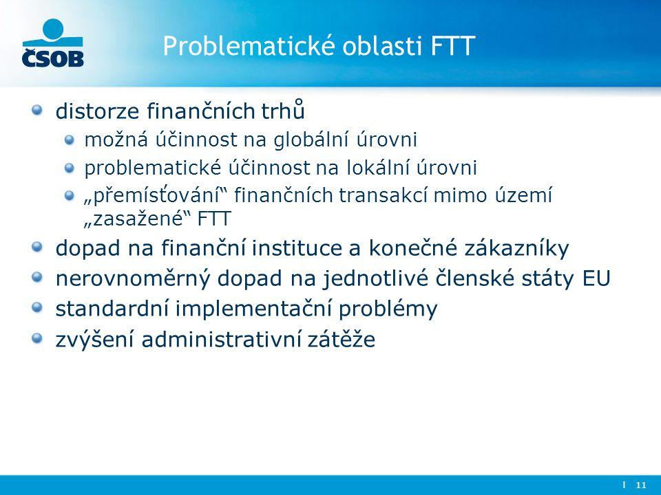 """Problematické oblasti FTT distorze finančních trhů možná účinnost na globální úrovni problematické účinnost na lokální úrovni """"přemísťování finančních transakcí mimo území """"zasažené FTT dopad na finanční instituce a konečné zákazníky nerovnoměrný dopad na jednotlivé členské státy EU standardní implementační problémy zvýšení administrativní zátěže l 11"""