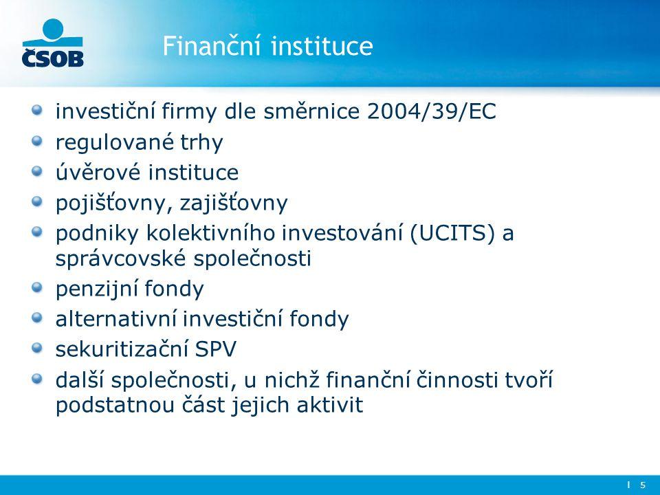 Finanční instituce investiční firmy dle směrnice 2004/39/EC regulované trhy úvěrové instituce pojišťovny, zajišťovny podniky kolektivního investování (UCITS) a správcovské společnosti penzijní fondy alternativní investiční fondy sekuritizační SPV další společnosti, u nichž finanční činnosti tvoří podstatnou část jejich aktivit l 5