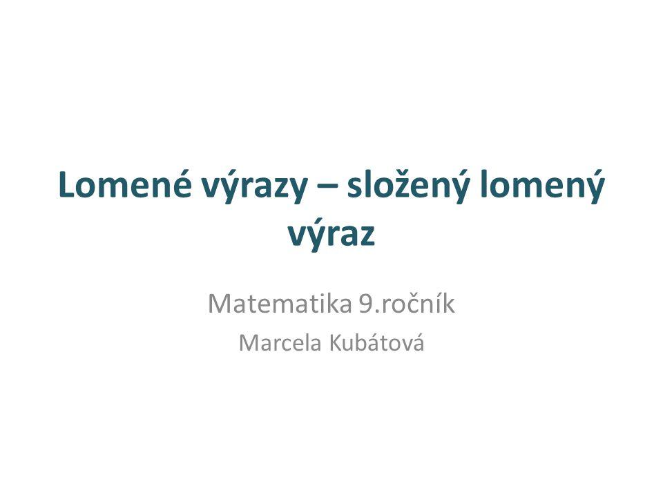 Lomené výrazy – složený lomený výraz Matematika 9.ročník Marcela Kubátová