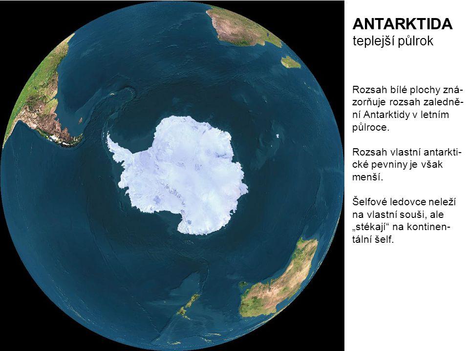 ANTARKTIDA teplejší půlrok Rozsah bílé plochy zná- zorňuje rozsah zaledně- ní Antarktidy v letním půlroce. Rozsah vlastní antarkti- cké pevniny je vša