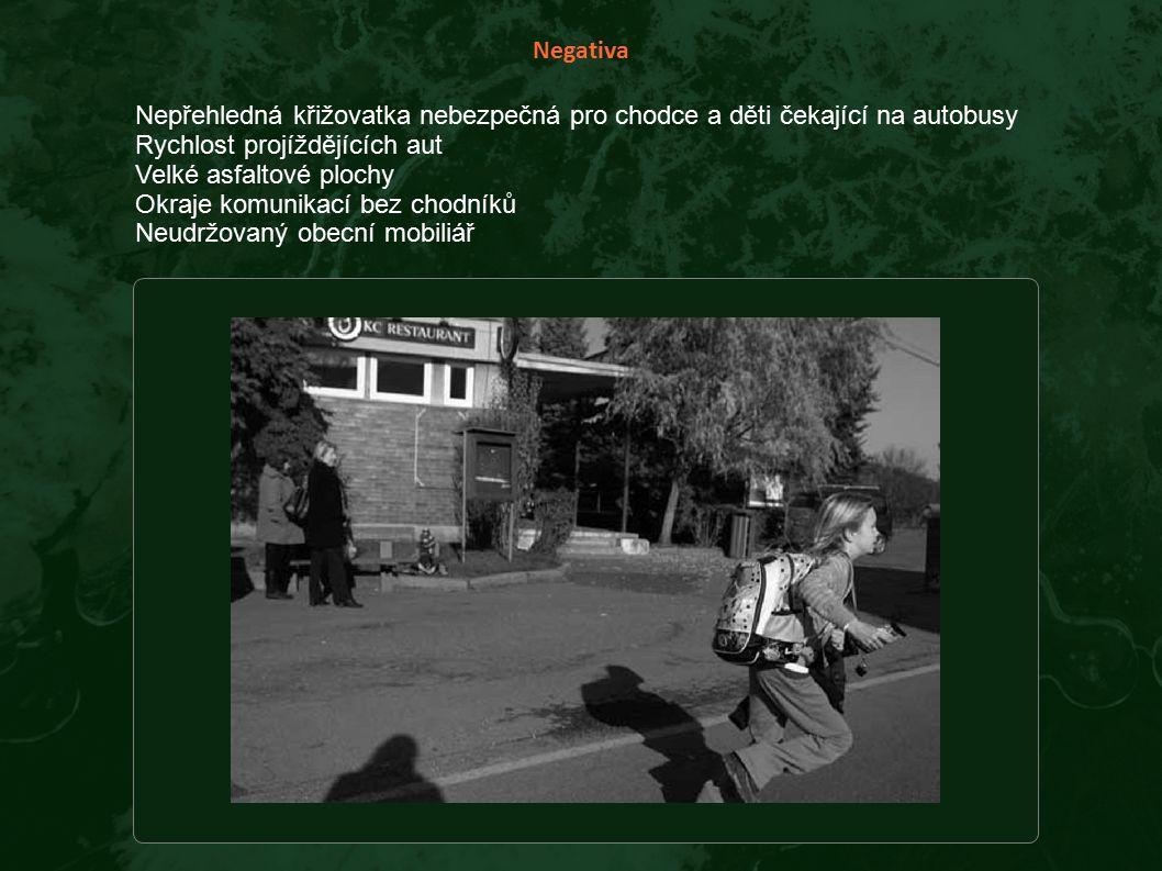 Negativa Nepřehledná křižovatka nebezpečná pro chodce a děti čekající na autobusy Rychlost projíždějících aut Velké asfaltové plochy Okraje komunikací bez chodníků Neudržovaný obecní mobiliář
