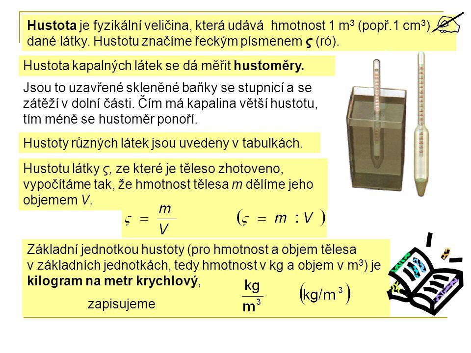 Hustota je fyzikální veličina, která udává hmotnost 1 m 3 (popř.1 cm 3 ) dané látky. Hustotu značíme řeckým písmenem ς (ró). Hustotu látky ς, ze které