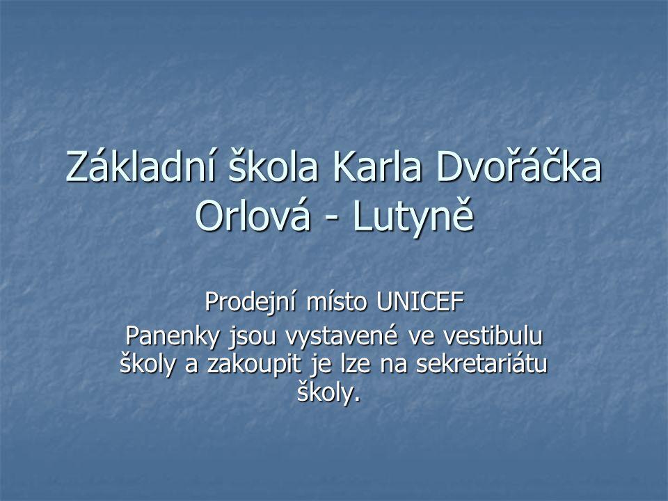 Základní škola Karla Dvořáčka Orlová - Lutyně Prodejní místo UNICEF Panenky jsou vystavené ve vestibulu školy a zakoupit je lze na sekretariátu školy.