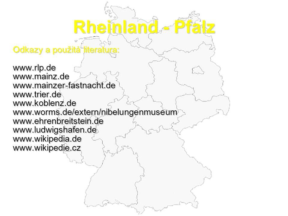 Rheinland - Pfalz Odkazy a použitá literatura: www.rlp.dewww.mainz.dewww.mainzer-fastnacht.dewww.trier.dewww.koblenz.dewww.worms.de/extern/nibelungenmuseumwww.ehrenbreitstein.dewww.ludwigshafen.dewww.wikipedia.dewww.wikipedie.cz