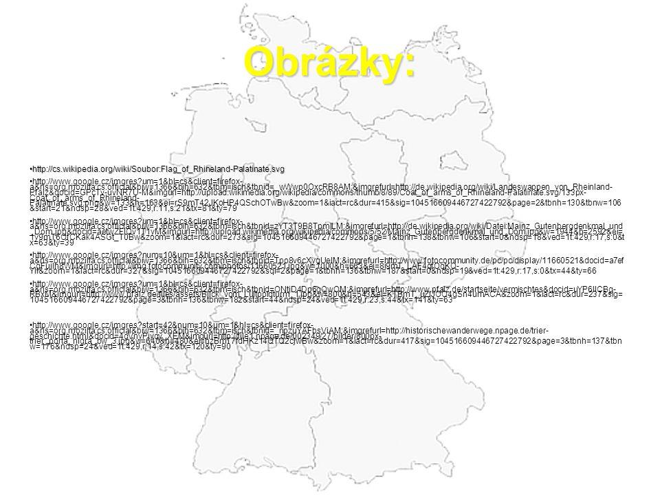 Obrázky: http://cs.wikipedia.org/wiki/Soubor:Flag_of_Rhineland-Palatinate.svg http://cs.wikipedia.org/wiki/Soubor:Flag_of_Rhineland-Palatinate.svg http://www.google.cz/imgres?um=1&hl=cs&client=firefox- a&rls=org.mozilla:cs:official&biw=1366&bih=632&tbm=isch&tbnid=_wWwp0OxcRB8AM:&imgrefurl=http://de.wikipedia.org/wiki/Landeswappen_von_Rheinland- Pfalz&docid=GPcTv-uvNR7U-M&imgurl=http://upload.wikimedia.org/wikipedia/commons/thumb/8/89/Coat_of_arms_of_Rhineland-Palatinate.svg/133px- Coat_of_arms_of_Rhineland- Palatinate.svg.png&w=133&h=163&ei=rS9mT42JKoHP4QSchOTwBw&zoom=1&iact=rc&dur=415&sig=104516609446727422792&page=2&tbnh=130&tbnw=106 &start=21&ndsp=28&ved=1t:429,r:11,s:21&tx=81&ty=79 http://www.google.cz/imgres?um=1&hl=cs&client=firefox- a&rls=org.mozilla:cs:official&biw=1366&bih=632&tbm=isch&tbnid=zYT3T9B8TpmlLM:&imgrefurl=http://de.wikipedia.org/wiki/Datei:Mainz_Gutenbergdenkmal_und _Dom.jpg&docid=aetwZFIQv1T1yM&imgurl=http://upload.wikimedia.org/wikipedia/commons/5/52/Mainz_Gutenbergdenkmal_und_Dom.jpg&w=1944&h=2592&ei= 1y9mT6OfCKak4ASGt_T0Bw&zoom=1&iact=rc&dur=273&sig=104516609446727422792&page=1&tbnh=138&tbnw=106&start=0&ndsp=18&ved=1t:429,r:17,s:0&t x=63&ty=39 http://www.google.cz/imgres?num=10&um=1&hl=cs&client=firefox- a&rls=org.mozilla:cs:official&biw=1366&bih=632&tbm=isch&tbnid=Tpo8v6cXyqUelM:&imgrefurl=http://www.fotocommunity.de/pc/pc/display/11660521&docid=a7ef CgFuiIh8WM&imgurl=http://img.fotocommunity.com/photos/11660521.jpg&w=1000&h=663&ei=8i9mT_LAF4qfOqKQ- YII&zoom=1&iact=rc&dur=327&sig=104516609446727422792&sqi=2&page=1&tbnh=136&tbnw=187&start=0&ndsp=19&ved=1t:429,r:17,s:0&tx=44&ty=66 http://www.google.cz/imgres?um=1&hl=cs&client=firefox- a&rls=org.mozilla:cs:official&biw=1366&bih=632&tbm=isch&tbnid=ONtjD4Dp6gQwOM:&imgrefurl=http://www.pfalz.de/startseite/vermischtes&docid=uYP6IICBg- RBxM&imgurl=http://www.pfalz.de/files/assets/Blick_vom_Luitpoldturm_1.jpg&w=800&h=543&ei=KTBmT_uZIJOO4gSn4umACA&zoom=1&iact=rc&dur=237&sig= 104516609446727422792&pag