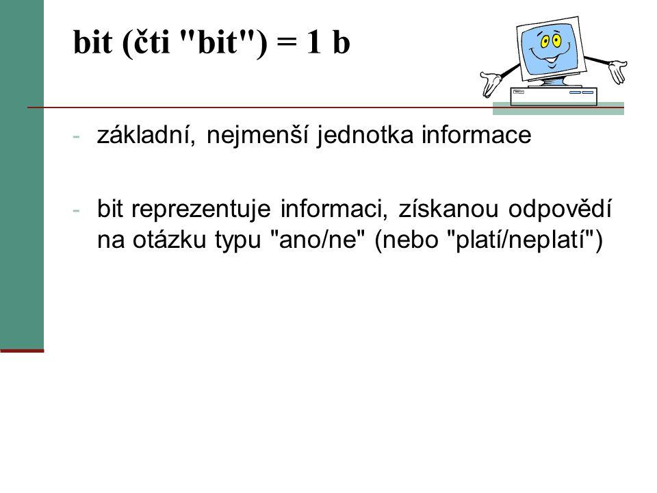bit (čti bit ) = 1 b - základní, nejmenší jednotka informace - bit reprezentuje informaci, získanou odpovědí na otázku typu ano/ne (nebo platí/neplatí )