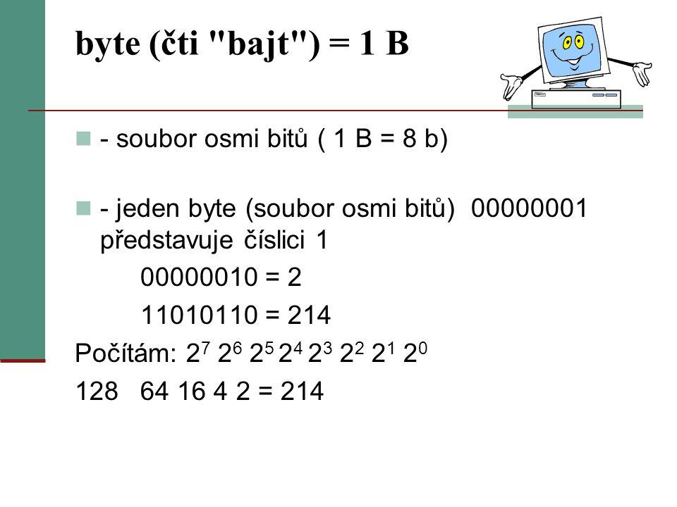 byte (čti bajt ) = 1 B - soubor osmi bitů ( 1 B = 8 b) - jeden byte (soubor osmi bitů) 00000001 představuje číslici 1 00000010 = 2 11010110 = 214 Počítám: 2 7 2 6 2 5 2 4 2 3 2 2 2 1 2 0 128 64 16 4 2 = 214