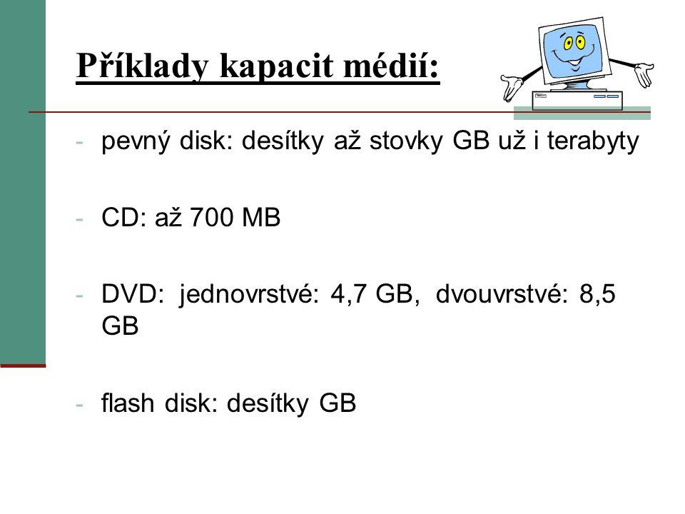 Příklady kapacit médií: - pevný disk: desítky až stovky GB už i terabyty - CD: až 700 MB - DVD: jednovrstvé: 4,7 GB, dvouvrstvé: 8,5 GB - flash disk: desítky GB