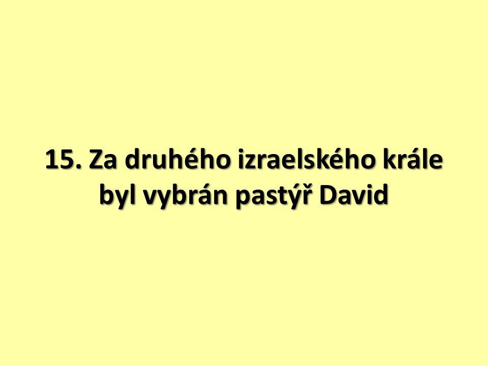 15. Za druhého izraelského krále byl vybrán pastýř David