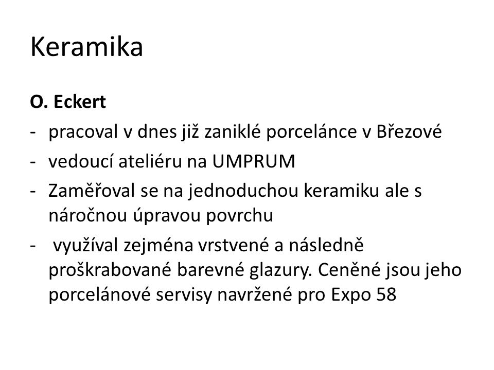 Keramika O. Eckert -pracoval v dnes již zaniklé porcelánce v Březové -vedoucí ateliéru na UMPRUM -Zaměřoval se na jednoduchou keramiku ale s náročnou