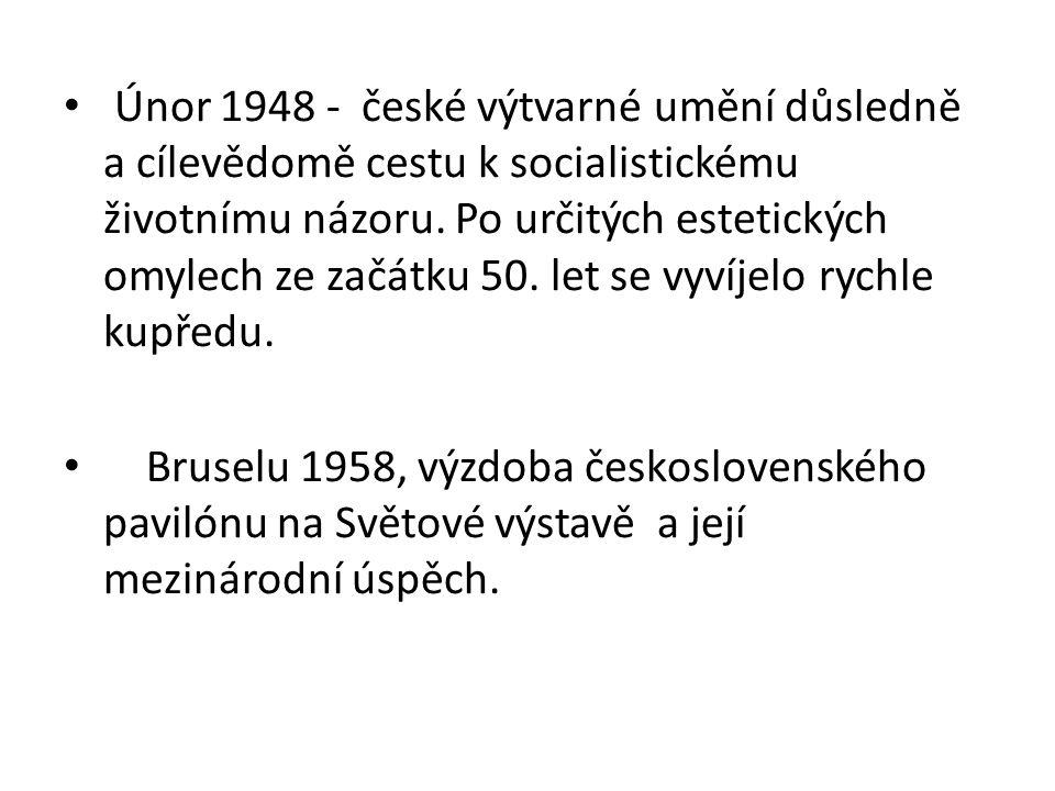 Únor 1948 - české výtvarné umění důsledně a cílevědomě cestu k socialistickému životnímu názoru. Po určitých estetických omylech ze začátku 50. let se