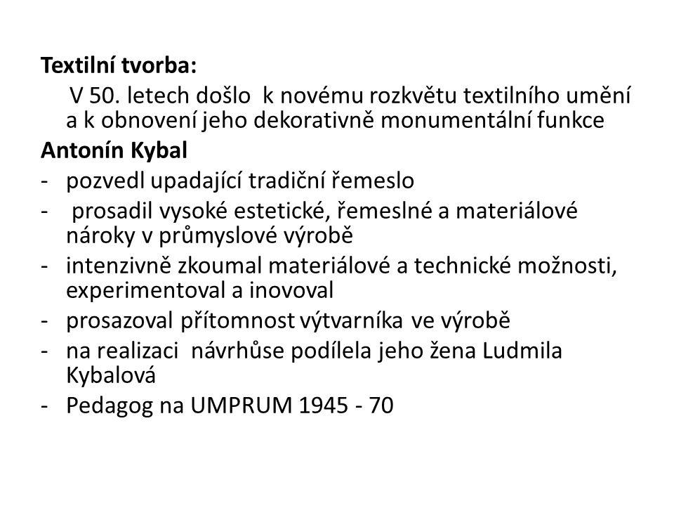 Textilní tvorba: V 50. letech došlo k novému rozkvětu textilního umění a k obnovení jeho dekorativně monumentální funkce Antonín Kybal -pozvedl upadaj