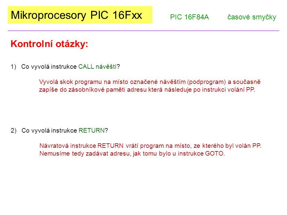 Mikroprocesory PIC 16Fxx Kontrolní otázky: PIC 16F84Ačasové smyčky 1)Co vyvolá instrukce CALL návěští.