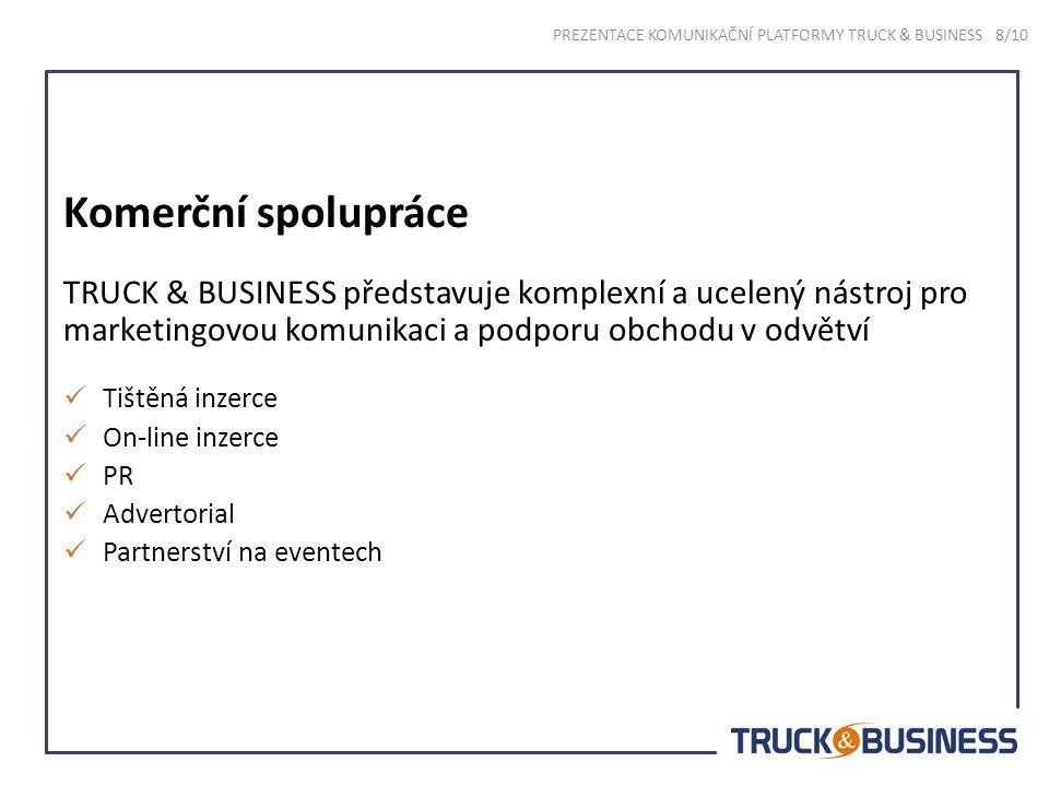 Komerční spolupráce TRUCK & BUSINESS představuje komplexní a ucelený nástroj pro marketingovou komunikaci a podporu obchodu v odvětví Tištěná inzerce On-line inzerce PR Advertorial Partnerství na eventech PREZENTACE KOMUNIKAČNÍ PLATFORMY TRUCK & BUSINESS 8/10