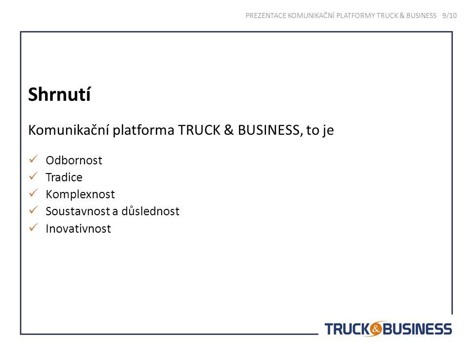 Shrnutí Komunikační platforma TRUCK & BUSINESS, to je Odbornost Tradice Komplexnost Soustavnost a důslednost Inovativnost PREZENTACE KOMUNIKAČNÍ PLATFORMY TRUCK & BUSINESS 9/10