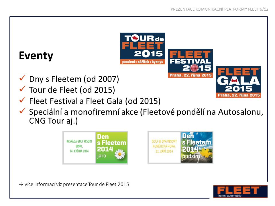 Eventy Dny s Fleetem (od 2007) Tour de Fleet (od 2015) Fleet Festival a Fleet Gala (od 2015) Speciální a monofiremní akce (Fleetové pondělí na Autosalonu, CNG Tour aj.) → více informací viz prezentace Tour de Fleet 2015 PREZENTACE KOMUNIKAČNÍ PLATFORMY FLEET 6/12
