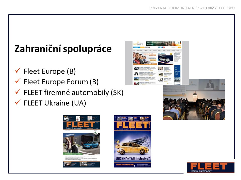 Zahraniční spolupráce Fleet Europe (B) Fleet Europe Forum (B) FLEET firemné automobily (SK) FLEET Ukraine (UA) PREZENTACE KOMUNIKAČNÍ PLATFORMY FLEET 8/12