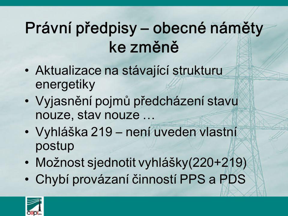 Právní předpisy – obecné náměty ke změně Aktualizace na stávající strukturu energetiky Vyjasnění pojmů předcházení stavu nouze, stav nouze … Vyhláška 219 – není uveden vlastní postup Možnost sjednotit vyhlášky(220+219) Chybí provázaní činností PPS a PDS