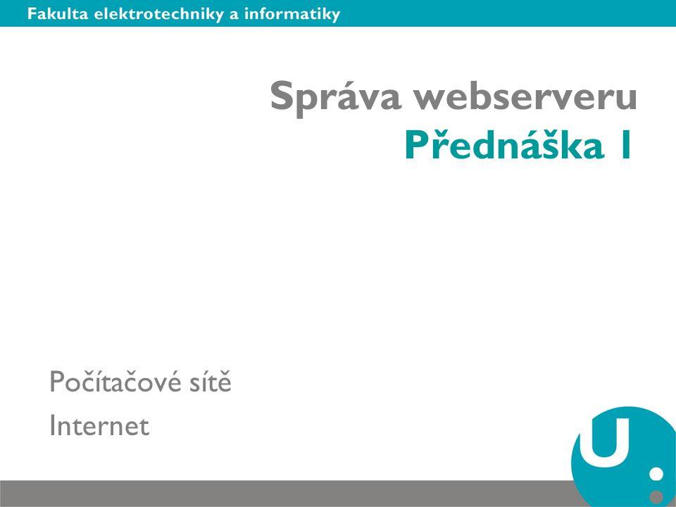 Správa webserveru Přednáška 1 Počítačové sítě Internet