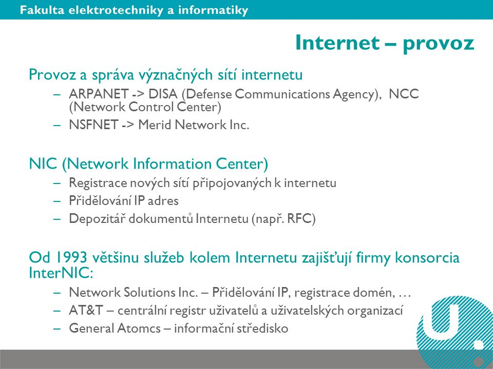Internet – provoz Provoz a správa význačných sítí internetu –ARPANET -> DISA (Defense Communications Agency), NCC (Network Control Center) –NSFNET -> Merid Network Inc.