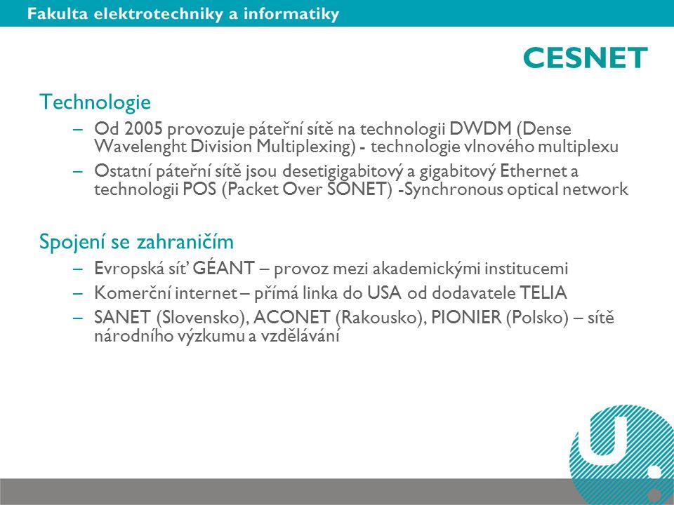 CESNET Technologie –Od 2005 provozuje páteřní sítě na technologii DWDM (Dense Wavelenght Division Multiplexing) - technologie vlnového multiplexu –Ostatní páteřní sítě jsou desetigigabitový a gigabitový Ethernet a technologii POS (Packet Over SONET) -Synchronous optical network Spojení se zahraničím –Evropská síť GÉANT – provoz mezi akademickými institucemi –Komerční internet – přímá linka do USA od dodavatele TELIA –SANET (Slovensko), ACONET (Rakousko), PIONIER (Polsko) – sítě národního výzkumu a vzdělávání
