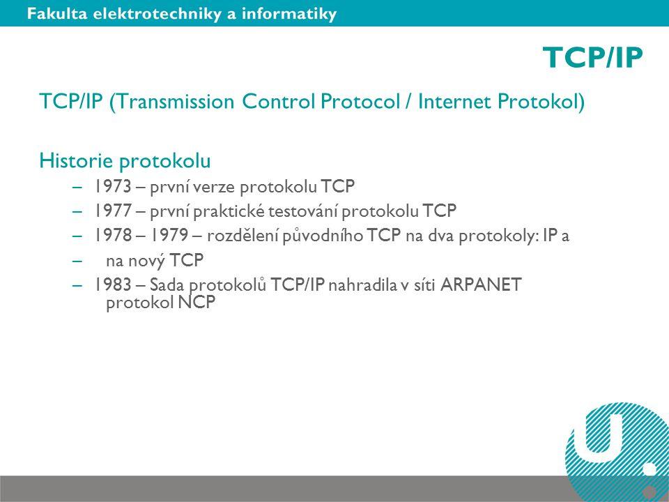 TCP/IP TCP/IP (Transmission Control Protocol / Internet Protokol) Historie protokolu –1973 – první verze protokolu TCP –1977 – první praktické testování protokolu TCP –1978 – 1979 – rozdělení původního TCP na dva protokoly: IP a – na nový TCP –1983 – Sada protokolů TCP/IP nahradila v síti ARPANET protokol NCP