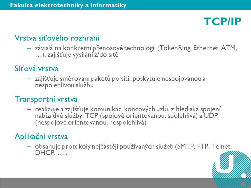 TCP/IP Vrstva síťového rozhraní –závislá na konkrétní přenosové technologii (TokenRing, Ethernet, ATM, …), zajišťuje vysílání z/do sítě Síťová vrstva –zajišťuje směrování paketů po síti, poskytuje nespojovanou a nespolehlivou službu Transportní vrstva –realizuje a zajišťuje komunikaci koncových uzlů, z hlediska spojení nabízí dvě služby: TCP (spojově orientovanou, spolehlivá) a UDP (nespojově orientovanou, nespolehlivá) Aplikační vrstva –obsahuje protokoly nejčastěji používaných služeb (SMTP, FTP, Telnet, DHCP, …..