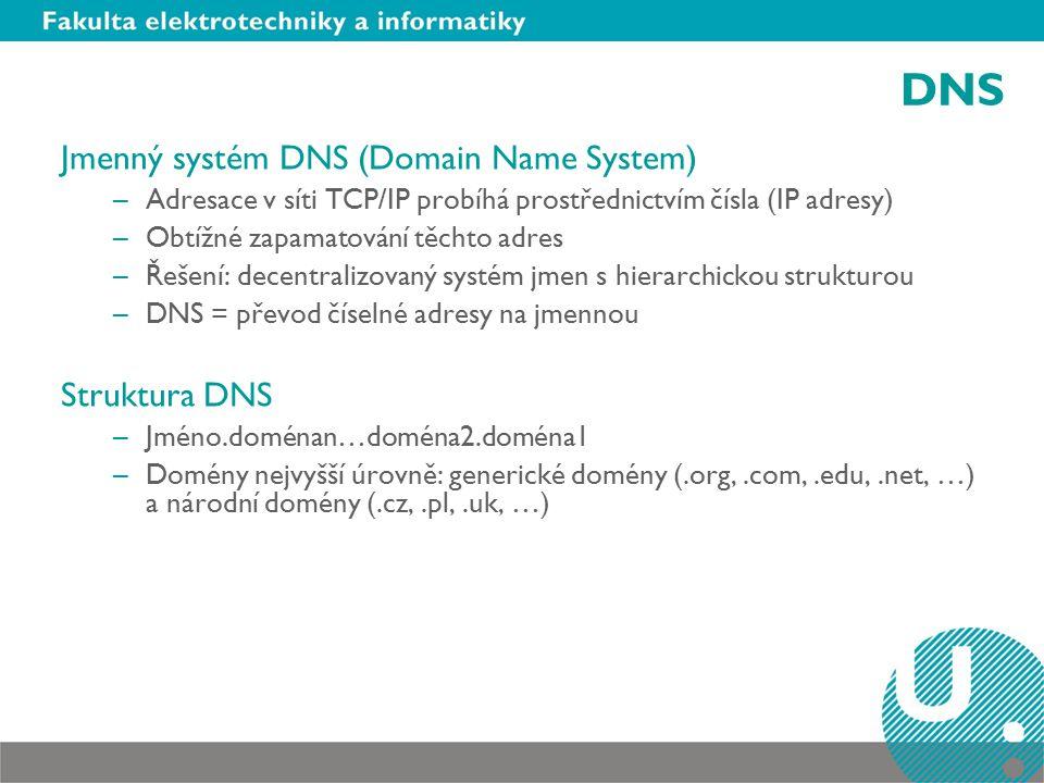 DNS Jmenný systém DNS (Domain Name System) –Adresace v síti TCP/IP probíhá prostřednictvím čísla (IP adresy) –Obtížné zapamatování těchto adres –Řešení: decentralizovaný systém jmen s hierarchickou strukturou –DNS = převod číselné adresy na jmennou Struktura DNS –Jméno.doménan…doména2.doména1 –Domény nejvyšší úrovně: generické domény (.org,.com,.edu,.net, …) a národní domény (.cz,.pl,.uk, …)