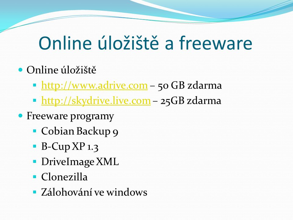Online úložiště a freeware Online úložiště  http://www.adrive.com – 50 GB zdarma http://www.adrive.com  http://skydrive.live.com – 25GB zdarma http://skydrive.live.com Freeware programy  Cobian Backup 9  B-Cup XP 1.3  DriveImage XML  Clonezilla  Zálohování ve windows