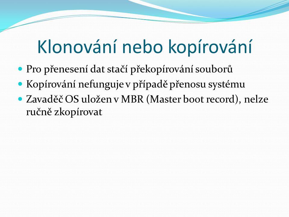 Klonování nebo kopírování Pro přenesení dat stačí překopírování souborů Kopírování nefunguje v případě přenosu systému Zavaděč OS uložen v MBR (Master
