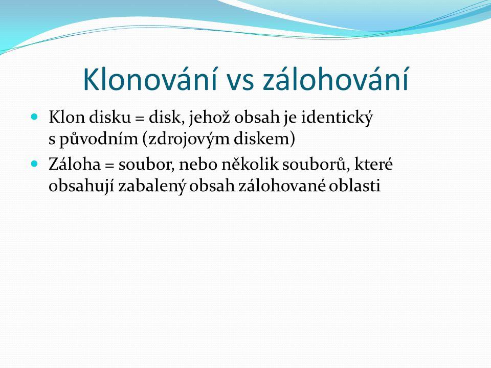 Klonování vs zálohování Klon disku = disk, jehož obsah je identický s původním (zdrojovým diskem) Záloha = soubor, nebo několik souborů, které obsahuj