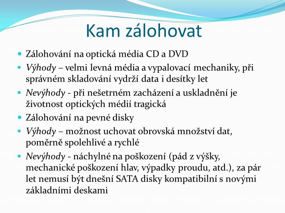 Kam zálohovat Zálohování na optická média CD a DVD  Výhody – velmi levná média a vypalovací mechaniky, při správném skladování vydrží data i desítky