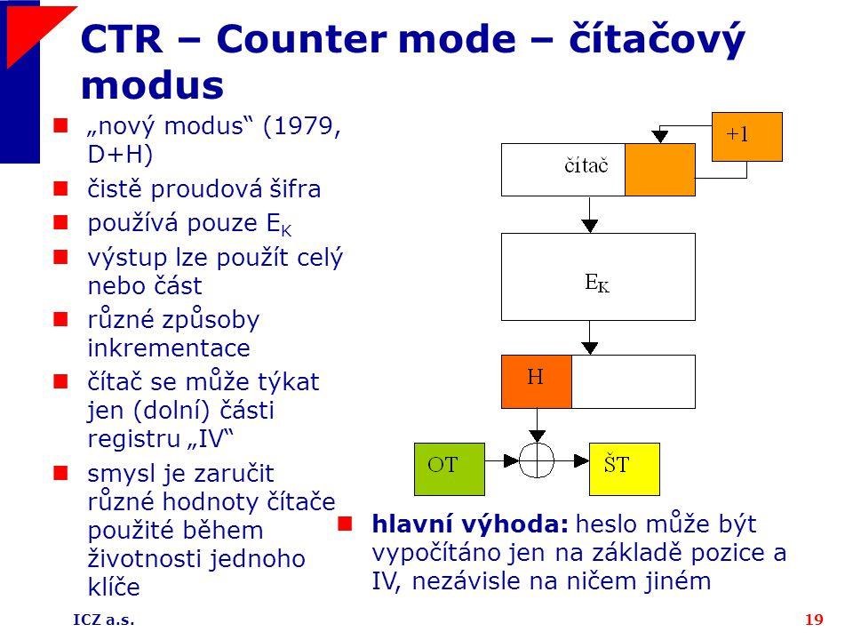 """ICZ a.s.19 CTR – Counter mode – čítačový modus """"nový modus"""" (1979, D+H) čistě proudová šifra používá pouze E K výstup lze použít celý nebo část různé"""
