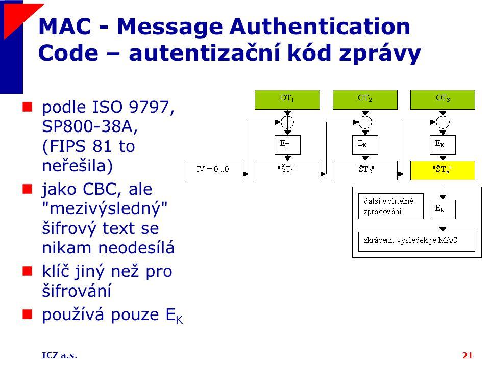 ICZ a.s.21 MAC - Message Authentication Code – autentizační kód zprávy podle ISO 9797, SP800-38A, (FIPS 81 to neřešila) jako CBC, ale