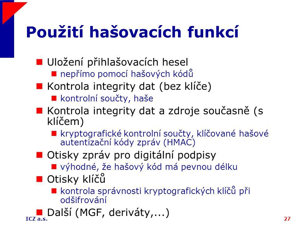 ICZ a.s.27 Použití hašovacích funkcí Uložení přihlašovacích hesel nepřímo pomocí hašových kódů Kontrola integrity dat (bez klíče) kontrolní součty, ha