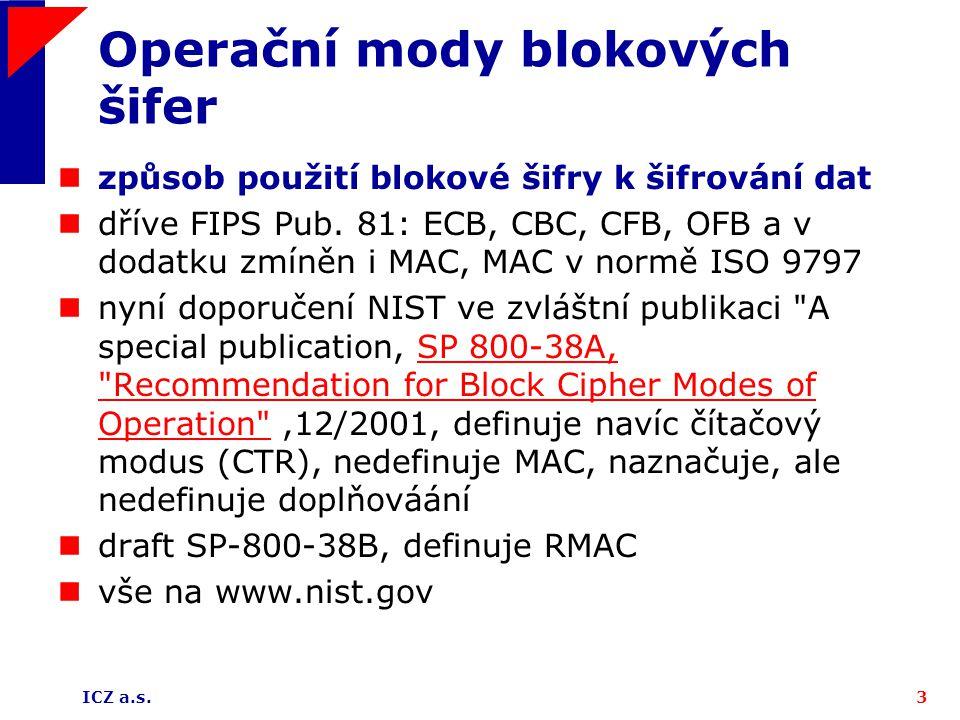 ICZ a.s.3 Operační mody blokových šifer způsob použití blokové šifry k šifrování dat dříve FIPS Pub. 81: ECB, CBC, CFB, OFB a v dodatku zmíněn i MAC,