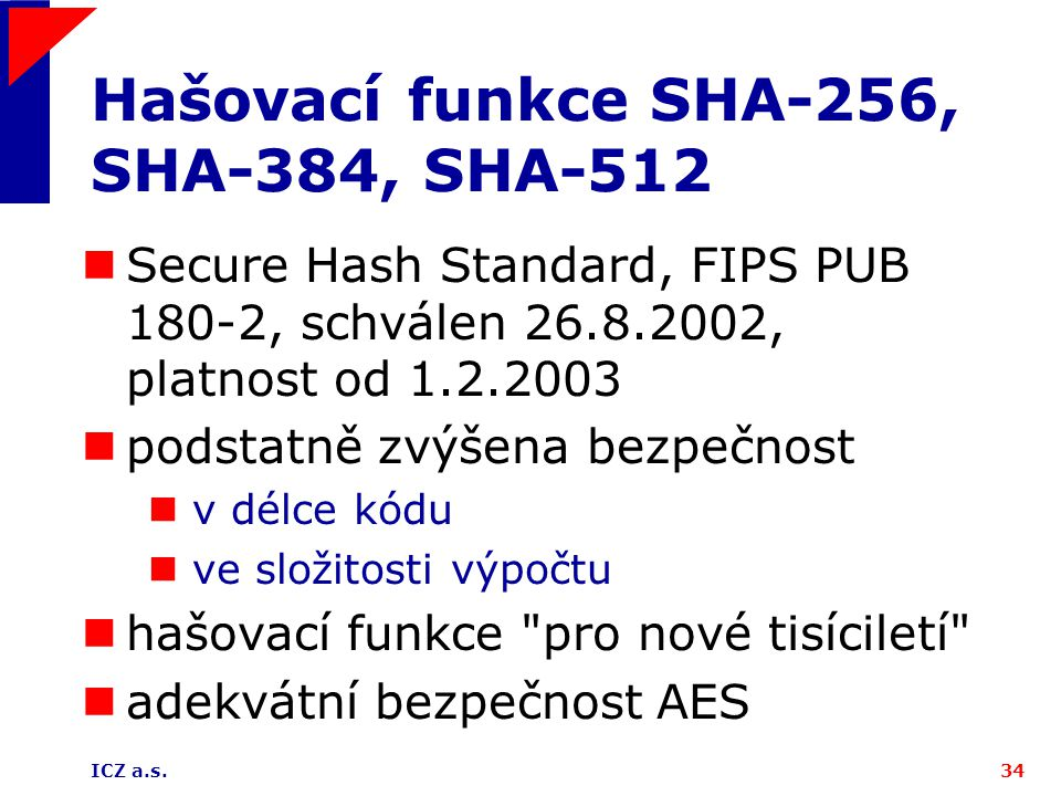 ICZ a.s.34 Hašovací funkce SHA-256, SHA-384, SHA-512 Secure Hash Standard, FIPS PUB 180-2, schválen 26.8.2002, platnost od 1.2.2003 podstatně zvýšena