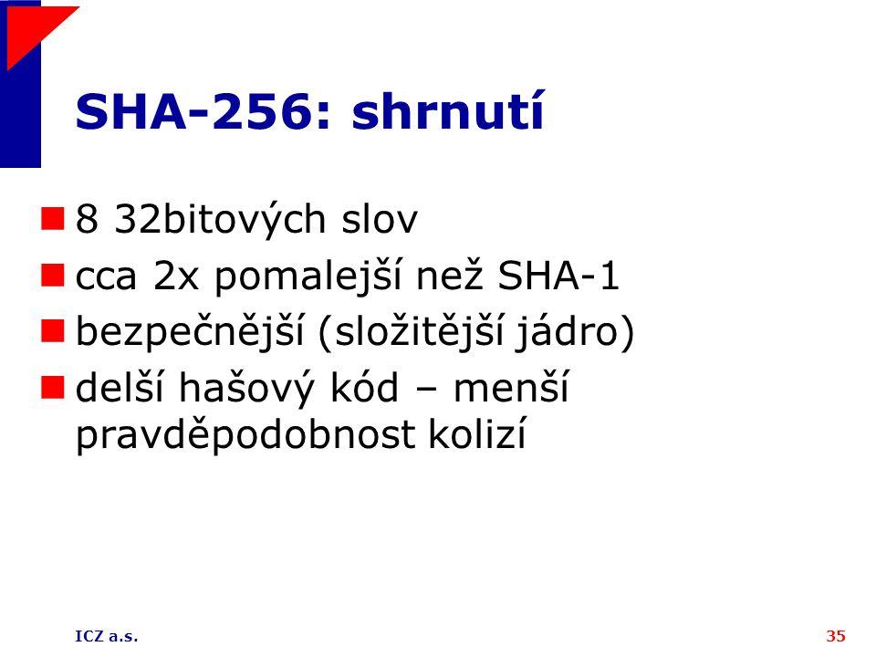 ICZ a.s.35 SHA-256: shrnutí 8 32bitových slov cca 2x pomalejší než SHA-1 bezpečnější (složitější jádro) delší hašový kód – menší pravděpodobnost koliz