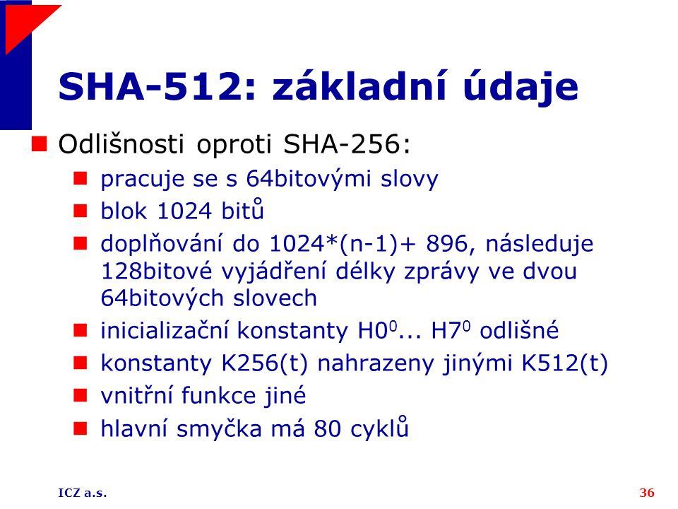 ICZ a.s.36 SHA-512: základní údaje Odlišnosti oproti SHA-256: pracuje se s 64bitovými slovy blok 1024 bitů doplňování do 1024*(n-1)+ 896, následuje 12